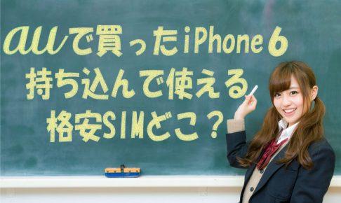 auで購入したiPhone6が持ち込んで使える格安SIMはどこ?