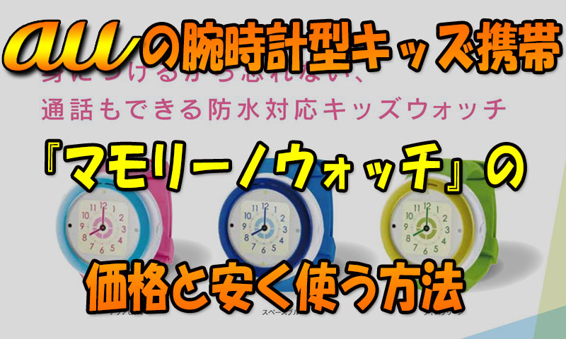 auの腕時計型キッズ携帯『マモリーノウォッチ』価格と安く使う方法