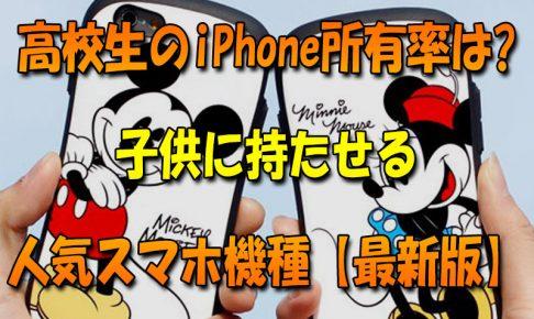 高校生のiPhone所有率_子供に持たせる人気スマホ機種最新版