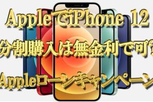 AppleでiPhone12(SIMフリー版)の分割購入は無金利で可能か【Appleローンキャンペーン期限】
