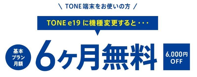 前モデルからTONE e19へ機種変更すると最大6ヶ月の基本プラン料金が無料になる「機種変更キャンペーン」