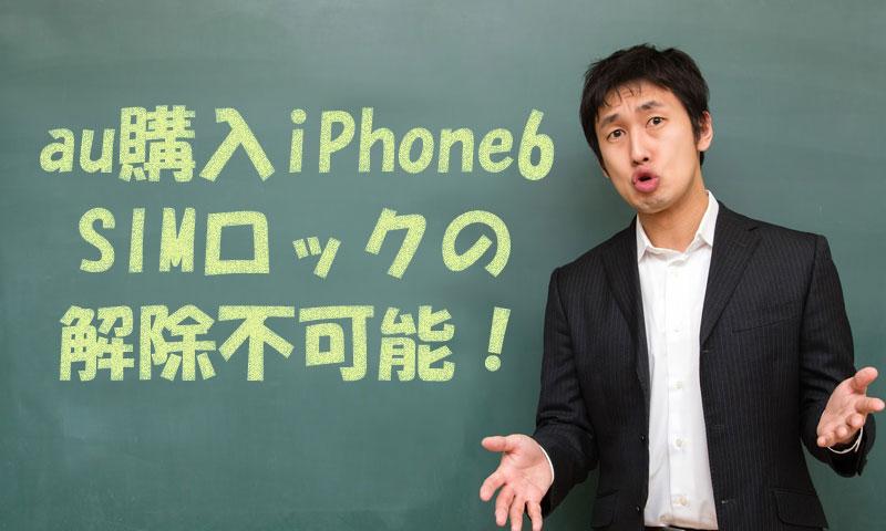au購入のiPhone6はSIMロック解除不可能