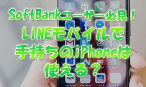 ソフトバンクユーザー必見!LINEモバイルで手持ちのiPhoneは使えるか