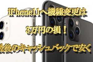iPhone11への機種変更は3万円の損!最後のキャッシュバックで安く!