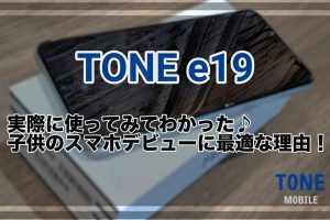 『TONE e19』実際に使ってみてわかった♪子供のスマホデビューに最適な理由!