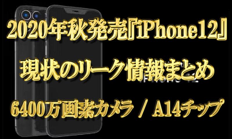 2020年秋発売『iPhone12』現状のリーク情報【6400万画素カメラとA14チップ】