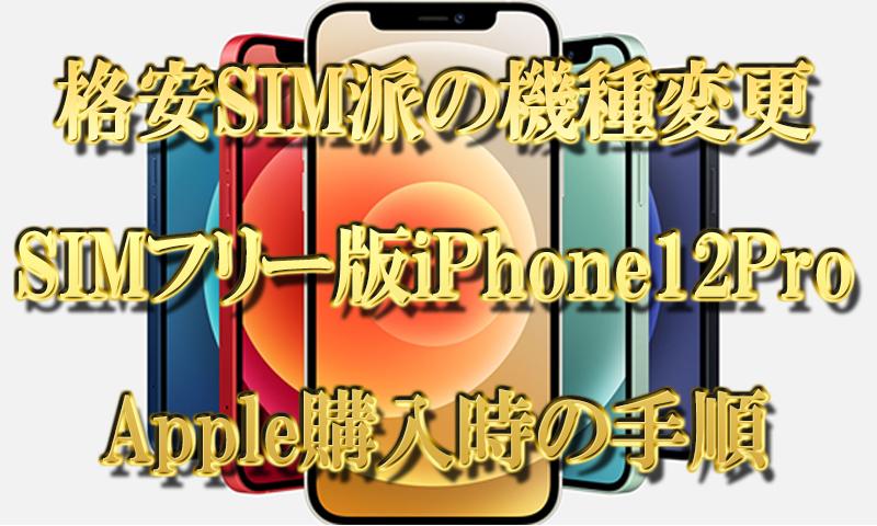【格安SIM派の機種変更】SIMフリー版iPhone12ProをAppleで購入時の手順【画像付】