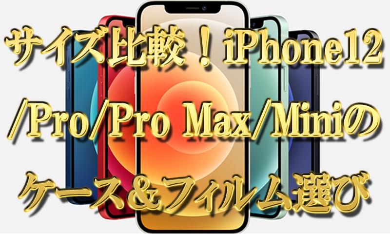 新旧サイズ比較!iPhone12,Pro,Pro Max,Miniのケース&フィルムのサイズ選び