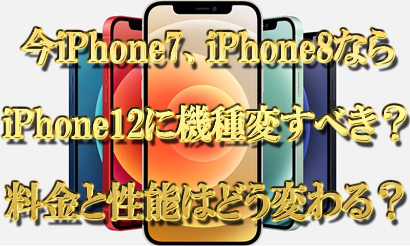 今iPhone7やiPhone8ならiPhone12に機種変更すべき?料金と性能はどう変わる?
