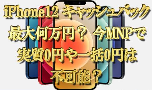 iPhone12のキャッシュバックは最大何万?MNPで実質0円や一括0円は不可能?